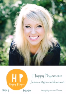 Happy Playces Podcast #24 with Jessica @gracewhilewewait