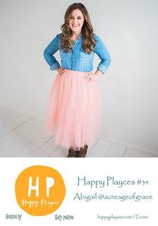 Happy Playces Podcast #34 with Abigail @acreageofgrace