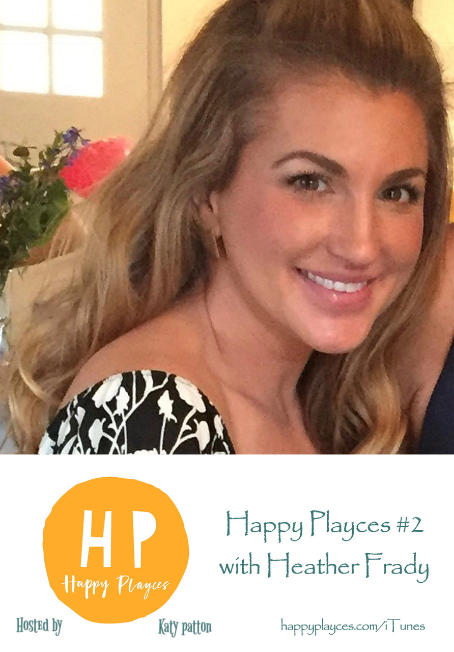 Happy Playces Podcast #2 ~Heather Frady